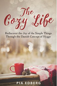 The Cozy Life: Rediscover the Joy of the Simple Things Through the Danish Concept of Hygge - Pia Edberg