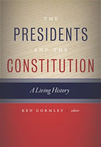 The Presidents and the Constitution: A Living History - Ken Gormley