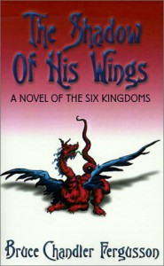 The Shadow of His Wings: A Novel of the Six Kingdoms - Bruce Chandler Fergusson