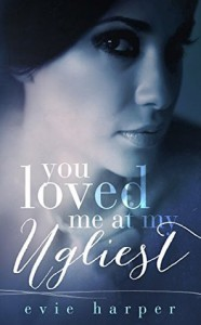 You Loved Me At My Ugliest - Evie Harper