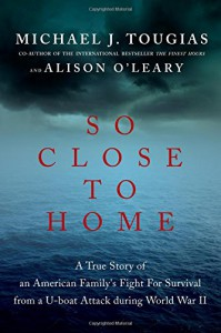 So Close to Home: A True Story of an American Family's Fight for Survival During World War II - Michael J. Tougias, Alison O'Leary