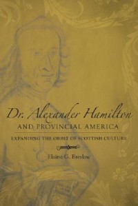 Dr. Alexander Hamilton and Provincial America: Expanding the Orbit of Scottish Culture - Elaine G. Breslaw