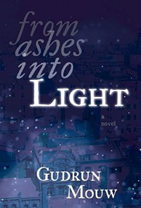 From Ashes Into Light: A Novel - Gudrun Mouw