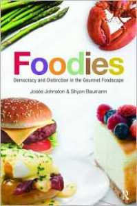 Foodies: Democracy and Distinction in the Gourmet Foodscape - Josee Johnston,  Shyon Baumann