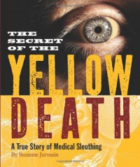 The Secret of the Yellow Death: A True Story of Medical Sleuthing - Suzanne Jurmain