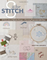 S is for Stitch: 52 Embroidered Alphabet Designs + Charming Projects for Little Ones - Kristyne Czepuryk
