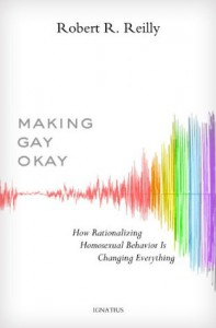 Making Gay Okay: How Rationalizing Homosexual Behavior Is Changing Everything - Robert R.  Reilly