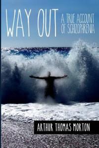 Way Out: A True Account of Schizophrenia - Arthur Thomas Morton