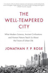 The Well-Tempered City: What Modern Science, Ancient Civilizations, and Human Nature Teach Us About the Future of Urban Life - Jonathan Rose