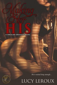 Making Her His: A Singular Obsession, Book One - Lucy Leroux