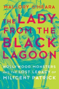 The Lady from the Black Lagoon: Hollywood Monsters and the Lost Legacy of Milicent Patrick - Mallory O'Meara