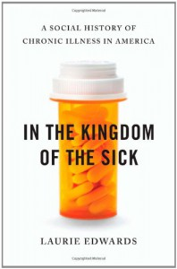 In the Kingdom of the Sick: A Social History of Chronic Illness in America - Laurie Edwards