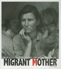Migrant Mother: How a Photograph Defined the Great Depression - Don Nardo