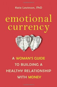 Emotional Currency: A Woman's Guide to Building a Healthy Relationship with Money - Kate Levinson