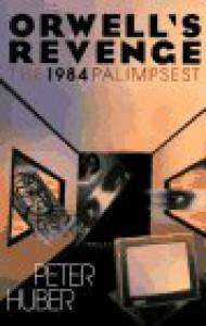 "Orwell's Revenge: The ""1984"" Palimpsest - Peter W. Huber"