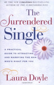 The Surrendered Single: A Practical Guide to Attracting and Marrying the Man Who's Right for You - Laura Doyle