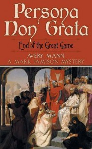 Persona Non Grata: End of the Great Game: A Mark Jamison Mystery - Avery Mann