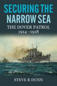 Securing the Narrow Sea: The Dover Patrol 1914-1918 - Steve R. Dunn