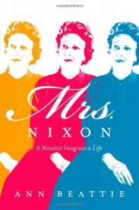 Mrs. Nixon: A Novelist Imagines a Life - Ann Beattie