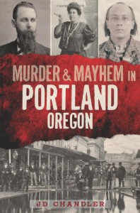 Murder & Mayhem in Portland, Oregon - J.D. Chandler