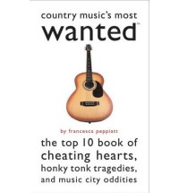 Country Music's Most Wanted: The Top Ten Book of Cheating Hearts, Honky Tonk Tragedies, and Music City Oddities - Francesca Peppiatt