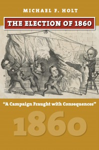 """The Election of 1860: """"A Campaign Fraught with Consequences"""" - Michael F. Holt"""