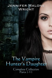 The Vampire Hunter's Daughter The Complete Collection - Jennifer Malone Wright