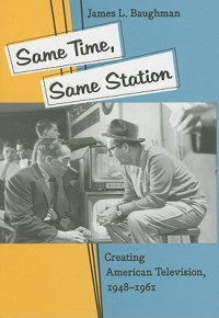 Same Time, Same Station: Creating American Television, 1948–1961 - James L. Baughman
