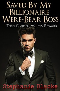 Saved By My Billionaire Were-Bear Boss: Then Claimed As His Reward (BBW Paranormal Bear Shifter Romance) - Stephanie Blacke