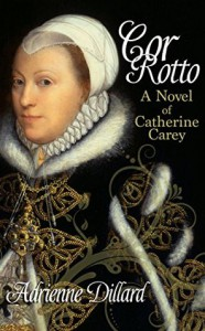 Cor Rotto: A Novel of Catherine Carey - Adrienne Dillard