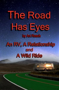The Road Has Eyes: A Relationship, An RV and a Wild Ride - Art Rosch