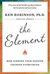 The Element: How Finding Your Passion Changes Everything - Lou Aronica, Ken Robinson