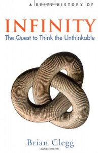 A Brief History of Infinity: The Quest to Think the Unthinkable - Brian Clegg