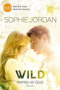 Wild - Atemlos vor Glück (Ivy Chronicles 3) - Sophie Jordan, Gisela Schmitt