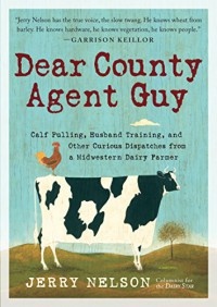 Dear County Agent Guy: Calf Pulling, Husband Training, and Other Curious Dispatches from a Midwestern Dairy Farmer - Jerry Nelson