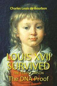 Louis XVII Survived the Temple Prison: The DNA Proof - Charles Louis De Bourbon