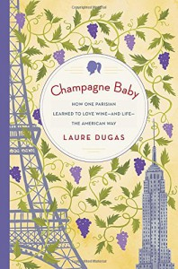 Champagne Baby: How One Parisian Learned to Love Wine--and Life--the American Way - Laure Dugas