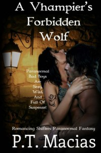 A Vhampier's Forbidden Wolf: Paranormal Bad Boys Are Sexy, Wild, And Full Of Suspense! (Romancing Shifters Paranormal Fantasy) (Volume 1) - P.T. Macias