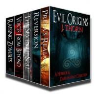 Evil Origins: A Horror & Dark Fantasy Collection - J. Thorn