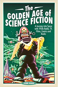 The Golden Age of Science Fiction: A Journey into Space with 1950s Radio, TV, Films, Comics and Books  - John Wade