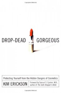 Drop-Dead Gorgeous: Protecting Yourself from the Hidden Dangers of Cosmetics - Kim Erickson