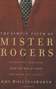 The Simple Faith of Mr. Rogers: Spiritual Insights from the World's Most Beloved Neighbor - Amy Hollingsworth