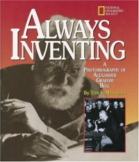 Always Inventing: A Photobiography of Alexander Graham Bell - Tom L. Matthews