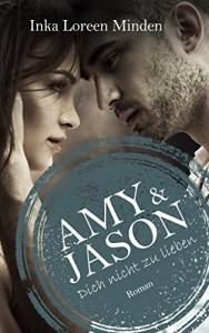 Amy & Jason: Dich nicht zu lieben - Inka Loreen Minden