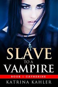 Vampire Romance - SLAVE TO A VAMPIRE 1: Catherine: (Paranormal Vampire Romance) - Katrina Kahler
