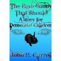 The Emo Bunny That Should (A Story For Demented Children #1) - John H. Carroll
