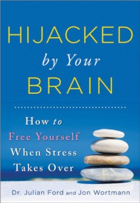 Hijacked by Your Brain: How to Free Yourself When Stress Takes Over - Julian Ford, Jon Wortmann