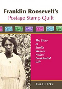 Franklin Roosevelt's Postage Stamp Quilt: The Story of Estella Weaver Nukes' Presidential Gift - Kyra E. Hicks