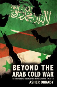 Beyond the Arab Cold War: The International History of the Yemen Civil War, 1962-68 - Asher Orkaby