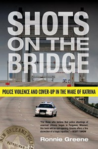 Shots on the Bridge: Police Violence and Cover-Up in the Wake of Katrina - Ronnie Greene